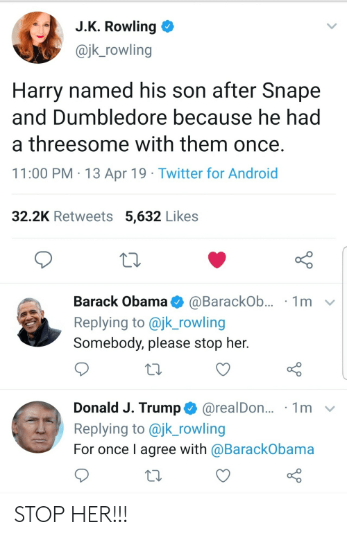 jk rowling: J.K. Rowling  @jk_rowling  Harry named his son after Snape  and Dumbledore because he had  a threesome with them once.  11:00 PM 13 Apr 19 Twitter for Android  32.2K Retweets 5,632 Likes  Barack Obama  1m  @BarackOb...  Replying to @jk_rowling  Somebody, please stop her.  Donald J. Trump@realDon...  Replying to @jk_rowling  1m  For once I agree with @BarackObama STOP HER!!!