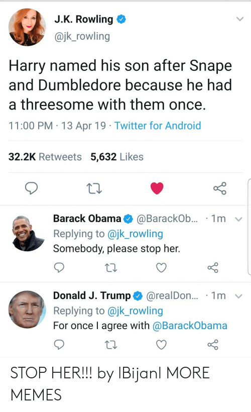 jk rowling: J.K. Rowling  @jk_rowling  Harry named his son after Snape  and Dumbledore because he had  a threesome with them once.  11:00 PM 13 Apr 19 Twitter for Android  32.2K Retweets 5,632 Likes  Barack Obama  1m  @BarackOb...  Replying to @jk_rowling  Somebody, please stop her.  Donald J. Trump@realDon...  Replying to @jk_rowling  1m  For once I agree with @BarackObama STOP HER!!! by lBijanl MORE MEMES