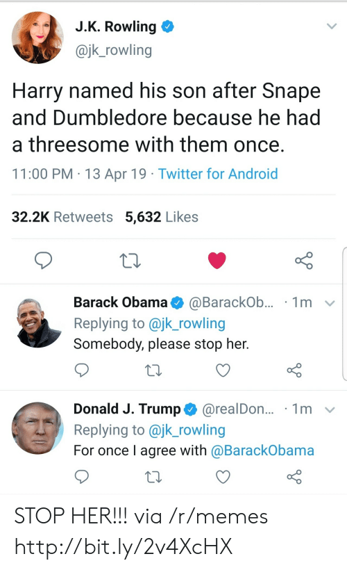 jk rowling: J.K. Rowling  @jk_rowling  Harry named his son after Snape  and Dumbledore because he had  a threesome with them once.  11:00 PM 13 Apr 19 Twitter for Android  32.2K Retweets 5,632 Likes  Barack Obama  1m  @BarackOb...  Replying to @jk_rowling  Somebody, please stop her.  Donald J. Trump@realDon...  Replying to @jk_rowling  1m  For once I agree with @BarackObama STOP HER!!! via /r/memes http://bit.ly/2v4XcHX