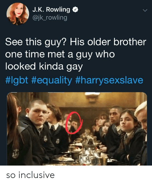 jk rowling: J.K. Rowling  @jk_rowling  See this guy? His older brother  one time met a guy who  looked kinda gay  so inclusive