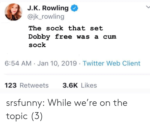 Cum, Tumblr, and Twitter: J.K. Rowling  @jk_rowling  The sock that set  Dobby free was a cum  SoCk  6:54 AM Jan 10, 2019 Twitter Web Client  123 Retweets  3.6K Likes srsfunny:  While we're on the topic (3)