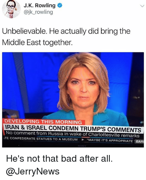 """Bad, Funny, and Israel: J.K. Rowling  @jk_rowling  Unbelievable. He actually did bring the  Middle East together.  DEVELOPING THIS MORNING  RAN & ISRAEL CONDEMN TRUMP'S COMMENTS  No comment from Russia in wake of Charlottesville remarks  TE CONFEDERATE STATUES TO A MUSEUM """"MAYBE IT'S AP  PROPRIATE-EAR He's not that bad after all. @JerryNews"""