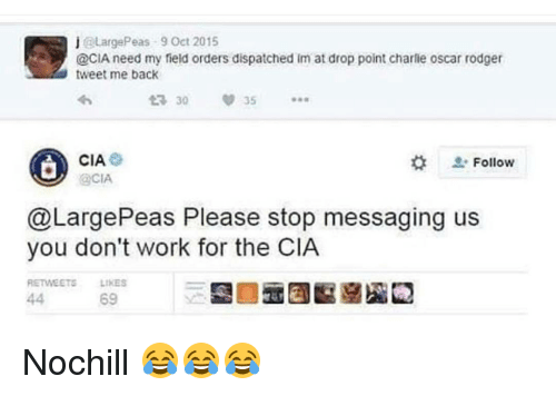 Charlie, Funny, and Oscars: j @Large Peas 9 Oct 2015  @CIA need my field orders dispatched im at drop point charlie oscar rodger  tweet me back  CIA.  Follow  @CIA  @Large Peas Please stop messaging us  you don't work for the CIA  RETWEETE LIKES  69 Nochill 😂😂😂