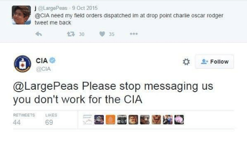 Messaging: j @LargePeas 9 Oct 2015  @CIA need my field orders dispatched im at drop point charlie oscar rodger  tweet me back  30  35  CIA  OCIA  L-  으, Follow  @LargePeas Please stop messaging us  you don't work for the CIA  RETWEETS  LIKES  69