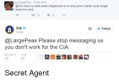 Charlie, Work, and Cia: j @LargePeas-9 Oct 2015  @CIA need my field orders dispatched im at drop point charlie oscar rodger  0 35.  Follow  OCIA  @LargePeas Please stop messaging US  you don't work for the CIA  RETWEETS  LIKES  69 <p>Secret Agent</p>