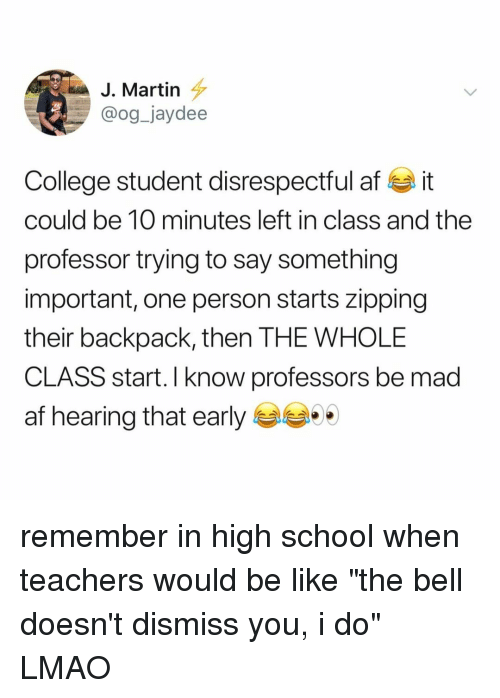 """Af, Be Like, and College: J. Martin  @og_jaydee  College student disrespectful af it  could be 10 minutes left in class and the  professor trying to say something  important, one person starts zipping  their backpack, then THE WHOLE  CLASS start. I know professors be mad  af hearing that early remember in high school when teachers would be like """"the bell doesn't dismiss you, i do"""" LMAO"""