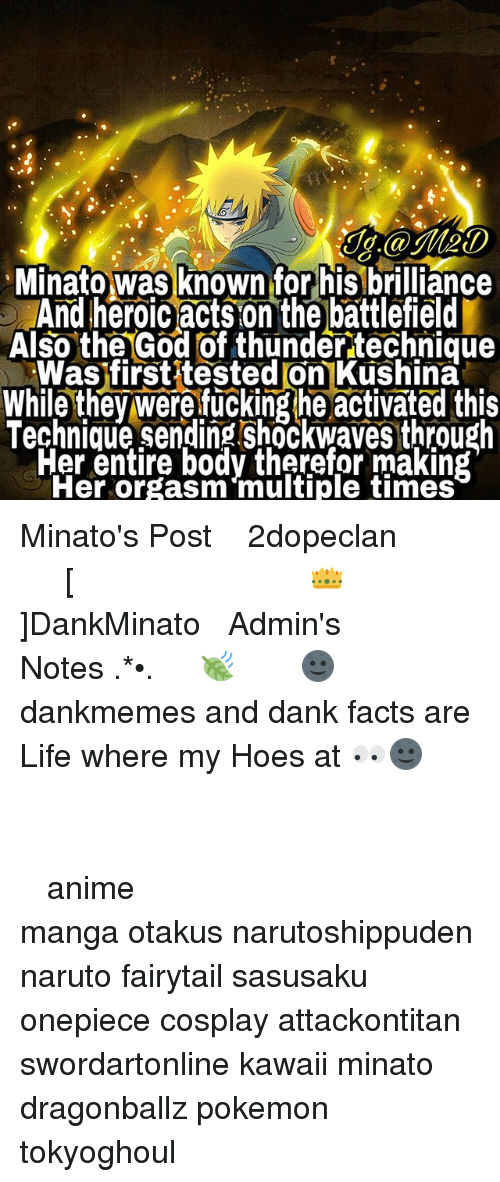 orgasming: J.@Me0  Minato was known for his brilliance  And heroic acts on the battlefield  Also the God of thunder technique  Was firstitested on Kushina  While they were fucking he activated this  Technique sending shockwaves through  Fer entire body therefor making  Her orgasm multiple times Minato's Post ⠀ ⠀⠀⠀◤ ┈ 火影2dopeclan 火影 ┈◢ ⠀⠀⠀━━━━━━━━━━━━━━━━ ⠀ ⠀⠀⠀ [👑]DankMinato ⠀⠀⠀━━━━━━━ ⠀ ⠀⠀⠀❀Admin's Notes┋ ✧.‿➹⁀*•.🍃 ⠀ ⠀⠀⠀ 🌚┋ dankmemes and dank facts are Life where my Hoes at 👀🌚 ⠀⠀⠀⠀⠀⠀⠀⠀⠀⠀ ━━━━━━━━━━━━━━━━━━━━ ⠀⠀⠀⠀⠀⠀⠀⠀⠀⠀ ┉┉┉『❀』┉┉┉ ⠀⠀⠀⠀⠀ ‿➹⁀ ⠀⠀⠀⠀⠀⠀⠀⠀⠀⠀ ‿➹⁀ ┉┉┉『❀』┉┉┉ ⠀⠀⠀⠀⠀⠀⠀⠀⠀⠀ ━━━━━━━━━━━━━━━━━━━━ ⠀⠀⠀⠀⠀⠀⠀ ⠀⠀⠀⠀⠀⠀⠀⠀⠀⠀ anime manga otakus narutoshippuden naruto fairytail sasusaku onepiece cosplay attackontitan swordartonline kawaii minato dragonballz pokemon tokyoghoul