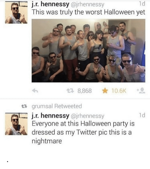 A Nightmare: j.r.hennessy @irhennessy  This was truly the worst Halloween yet  1d  10.6K  2 8,868  grumsal Retweeted  j.r. hennessy @jrhennessy  Everyone at this Halloween party is  dressed as my Twitter pic this is a  nightmare  1d .