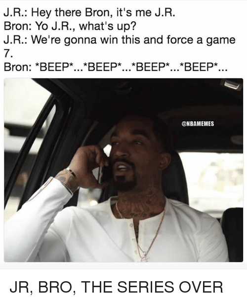 game-7: J.R.: Hey there Bron, it's me J.R.  Bron: Yo J.R., what's up?  J.R.: We're gonna win this and force a game  7.  Bron: *BEEP*...*BEEP*...*BEEP*...*BEEP*..  @NBAMEMES JR, BRO, THE SERIES OVER