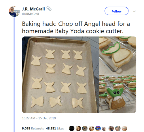 Angel: J.R. McGrail  Follow  @JRMcGrail  Baking hack: Chop off Angel head for a  homemade Baby Yoda cookie cutter.  10:22 AM - 15 Dec 2019  9,098 Retweets 48,881 Likes