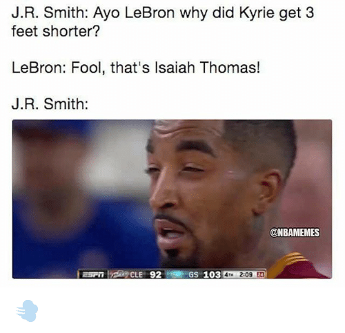 J R Smith: J.R. Smith: Ayo LeBron why did Kyrie get 3  feet shorter?  LeBron: Fool, that's Isaiah Thomas!  J.R. Smith:  @NBAMEMES  GS-103  209 2 💨