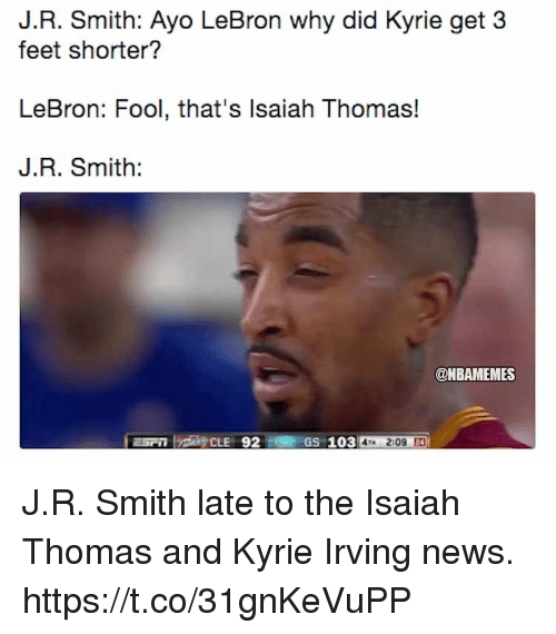 J R Smith: J.R. Smith: Ayo LeBron why did Kyrie get 3  feet shorter?  LeBron: Fool, that's lsaiah Thomas!  J.R. Smith:  @NBAMEMES  GS 103 4M 2:09 J.R. Smith late to the Isaiah Thomas and Kyrie Irving news. https://t.co/31gnKeVuPP
