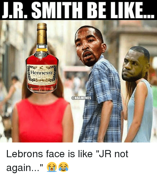 "J R Smith: J.R, SMITH BE LIKE..  Hennessy Lebrons face is like ""JR not again..."" 😭😂"