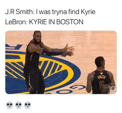 J R Smith: J.R Smith: I was tryna find Kyrie  LeBron: KYRIE IN BOSTONN  SMITH 💀💀💀