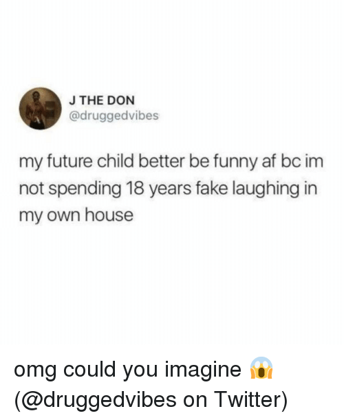 Funny Af: J THE DON  @druggedvibes  my future child better be funny af bc im  not spending 18 years fake laughing in  my own house omg could you imagine 😱 (@druggedvibes on Twitter)
