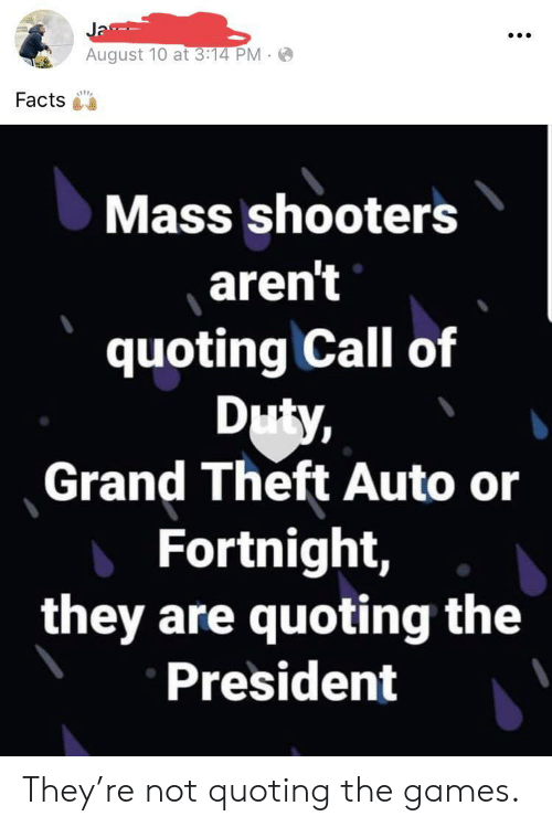Facts, Shooters, and Call of Duty: Ja  August 10 at 3:14 PM  Facts  Mass shooters  aren't  quoting Call of  Duty,  Grand Theft Auto or  Fortnight,  they are quoting the  President They're not quoting the games.