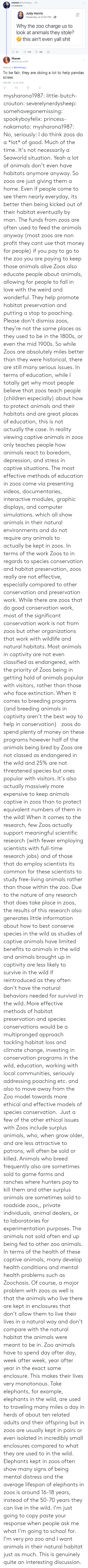 Not Necessarily: (Ja)ded @thefathippy 20h  maooo000  Judy Harris  Yesterday at 5:04 PM.  0+  Why the zoo charge us to  look at animals they stole?  this ain't even yall shit  Sharon  @MySharona1987  Replying to @thefathippy  To be fair, they are doing a lot to help pandas  screw.  4:56 AM- 11 Jul 2018 mysharona1987:  little-butch-crouton: severelynerdysheep:  somehavegonemissing:  spookyboyfelix:  princess-nakamoto:   mysharona1987:   No, seriously: I do think zoos do a *lot* of good. Much of the time. It's not necessarily a Seaworld situation.   Yeah a lot of animals don't even have habitats anymore anyway. So zoos are just giving them a home. Even if people come to see them nearly everyday, its better then being kicked out of their habitat eventually by man.   The funds from zoos are often used to feed the animals anyway (most zoos are non profit they cant use that money for people) if you pay to go to the zoo you are paying to keep those animals alive  Zoos also educate people about animals, allowing for people to fall in love with the weird and wonderful.  They help promote habitat preservation and putting a stop to poaching. Please don't dismiss zoos, they're not the same places as they used to be in the 1800s, or even the mid 1900s.   So while Zoos are absolutely miles better than they were historical, there are still many serious issues. In terms of education, while I totally get why most people believe that zoos teach people (children especially) about how to protect animals and their habitats and are great places of education, this is not actually the case. In reality viewing captive animals in zoos only teaches people how animals react to boredom, depression, and stress in captive situations. The most effective methods of education in zoos come via presenting videos, documentaries, interactive modules, graphic displays, and computer simulations. which all show animals in their natural environments and do not require any animals to actually be kept in zoos. In terms of the work Zoos to in regards to species conservation and habitat preservation, zoos really are not effective, especially compared to other conservation and preservation work. While there are zoos that do good conservation work, most of the significant conservation work is not from zoos but other organizations that work with wildlife and natural habitats. Most animals in captivity are not even classified as endangered, with the priority of Zoos being in getting hold of animals popular with visitors, rather than those who face extinction. When it comes to breeding programs (and breeding animals in captivity aren't the best way to help in conservation)   zoos do spend plenty of money on these programs however half of the animals being bred by Zoos are not classed as endangered in the wild and 25% are not threatened species but ones popular with visitors. It's also actually massively more expensive to keep animals captive in zoos than to protect equivalent numbers of them in the wild! When it comes to the research, few Zoos actually support meaningful scientific research (with fewer employing scientists with full-time research jobs) and of those that do employ scientists its common for these scientists to study free-living animals rather than those within the zoo. Due to the nature of any research that does take place in zoos, the results of this research also generates little information about how to best conserve species in the wild as studies of captive animals have limited benefits to animals in the wild and animals brought up in captivity are less likely to survive in the wild if reintroduced as they often don't have the natural behaviors needed for survival in the wild. More effective methods of habitat preservation and species conservations would be a multipronged approach tackling habitat loss and climate change, investing in conservation programs in the wild, education, working with local communities, seriously addressing poaching etc. and also to move away from the Zoo model towards more ethical and effective models of species conservation.  Just a few of the other ethical issues with Zoos include surplus animals, who, when grow older, and are less attractive to patrons, will often be sold or killed. Animals who breed frequently also are sometimes sold to game farms and ranches where hunters pay to kill them and other surplus animals are sometimes sold to roadside zoos,, private individuals, animal dealers, or to laboratories for experimentation purposes. The animals not sold often end up being fed to other zoo animals. In terms of the health of these captive animals, many develop health conditions and mental health problems such as Zoochosis. Of course, a major problem with zoos as well is that the animals who live there are kept in enclosures that don't allow them to live their lives in a natural way and don't compare with the natural habitat the animals were meant to be in. Zoo animals have to spend day after day, week after week, year after year in the exact same enclosure. This makes their lives very monotonous. Take elephants, for example, elephants in the wild, are used to traveling many miles a day in herds of about ten related adults and their offspring but in zoos are usually kept in pairs or even isolated in incredibly small enclosures compared to what they are used to in the wild. Elephants kept in zoos often show many signs of being mental distress and the average lifespan of elephants in zoos is around 16-18 years, instead of the 50-70 years they can live in the wild.   I'm just going to copy paste your response when people ask me what I'm going to school for. I'm very pro zoo and I want animals in their natural habitat just as much.  This is genuinely quite an interesting discussion.