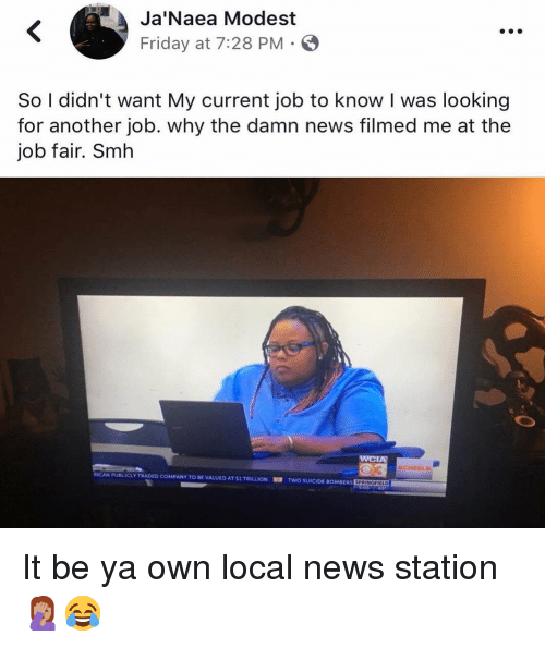 Friday, Funny, and News: Ja Naea Modest  Friday at 7:28 PM  So I didn't want My current job to know I was looking  for another job. why the damn news filmed me at the  job fair. Smh  WCIA  SCHEEL  RICAN PUBLICLY TRADED COMPANY TO BE VALUED AT SI TRILLION  TWO SUICIDE BOMBERSEourmo It be ya own local news station 🤦🏽♀️😂