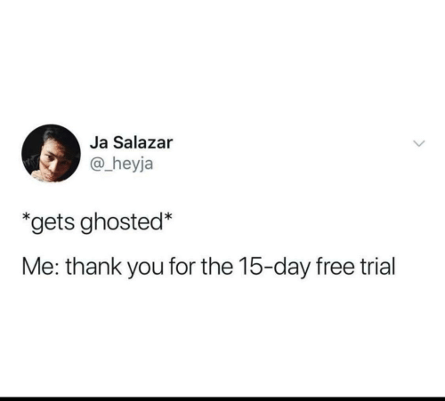 Trial: Ja Salazar  @_heyja  *gets ghosted*  Me: thank you for the 15-day free trial