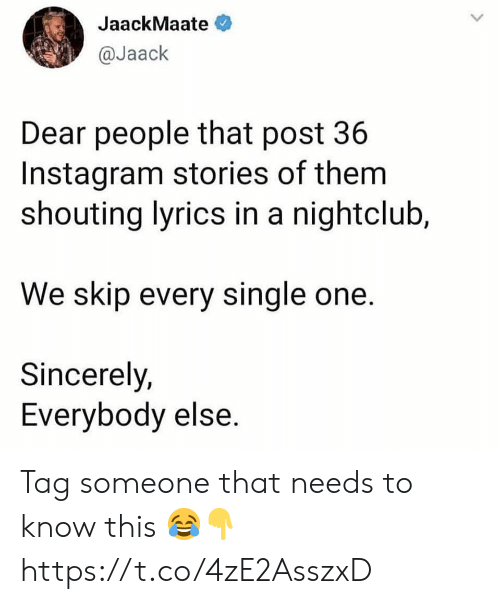 Nightclub: JaackMaate  @Jaack  Dear people that post 36  Instagram stories of them  shouting lyrics in a nightclub,  We skip every single one.  Sincerely,  Everybody else. Tag someone that needs to know this 😂👇 https://t.co/4zE2AsszxD