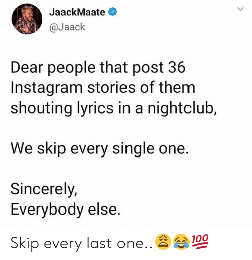 Nightclub: JaackMaate  @Jaack  Dear people that post 36  Instagram stories of them  shouting lyrics in a nightclub,  We skip every single one.  Sincerely,  Everybody else. Skip every last one..😩😂💯