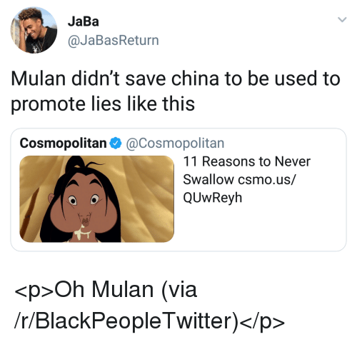 Blackpeopletwitter, Mulan, and China: JaBa  @JaBasReturn  Mulan didn't save china to be used to  promote lies like this  Cosmopolitan Φ @Cosmopolitan  11 Reasons to Never  Swallow csmo.us/  QUwReyh <p>Oh Mulan (via /r/BlackPeopleTwitter)</p>
