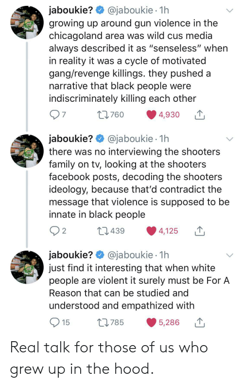"""Shooters: @jaboukie 1h  jaboukie?  growing up around gun violence in the  chicagoland area was wild cus media  always described it as """"senseless"""" when  in reality it was a cycle of motivated  gang/revenge killings. they pushed a  narrative that black people were  indiscriminately killing each other  7  L760  4,930  jaboukie? @jaboukie  there was no interviewing the shooters  family on tv, looking at the shooters  facebook posts, decoding the shooters  ideology, because that'd contradict the  message that violence is supposed to be  innate in black people  1h  2  L1439  4,125  jaboukie? @jaboukie  just find it interesting that when white  people are violent it surely must be For A  1h  Reason that can be studied and  understood and empathized with  15  L785  5,286 Real talk for those of us who grew up in the hood."""