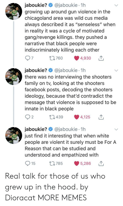 """Shooters: @jaboukie 1h  jaboukie?  growing up around gun violence in the  chicagoland area was wild cus media  always described it as """"senseless"""" when  in reality it was a cycle of motivated  gang/revenge killings. they pushed a  narrative that black people were  indiscriminately killing each other  97  t760  4,930  jaboukie? @jaboukie  there was no interviewing the shooters  family on tv, looking at the shooters  facebook posts, decoding the shooters  ideology, because that'd contradict the  message that violence is supposed to be  innate in black people  1h  2 2  L439  4,125  jaboukie? @jaboukie  just find it interesting that when white  people are violent it surely must be For A  1h  Reason that can be studied and  understood and empathized with  15  L785  5,286 Real talk for those of us who grew up in the hood. by Dioracat MORE MEMES"""