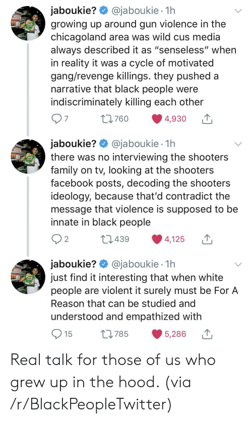 """Blackpeopletwitter, Facebook, and Family: @jaboukie 1h  jaboukie?  growing up around gun violence in the  chicagoland area was wild cus media  always described it as """"senseless"""" when  in reality it was a cycle of motivated  gang/revenge killings. they pushed a  narrative that black people were  indiscriminately killing each other  97  t760  4,930  jaboukie? @jaboukie  there was no interviewing the shooters  family on tv, looking at the shooters  facebook posts, decoding the shooters  ideology, because that'd contradict the  message that violence is supposed to be  innate in black people  1h  2 2  L439  4,125  jaboukie? @jaboukie  just find it interesting that when white  people are violent it surely must be For A  1h  Reason that can be studied and  understood and empathized with  15  L785  5,286 Real talk for those of us who grew up in the hood. (via /r/BlackPeopleTwitter)"""