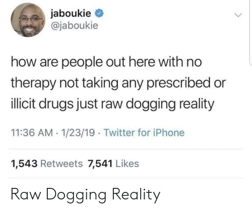 dogging: jaboukie  @jaboukie  how are people out here with no  therapy not taking any prescribed or  ilicit drugs just raw dogging reality  11:36 AM 1/23/19 Twitter for iPhone  1,543 Retweets 7,541 Likes Raw Dogging Reality