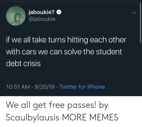 Cars, Dank, and Iphone: jaboukie?  @jaboukie  if we all take turns hitting each other  with cars we can solve the student  debt crisis  10:51 AM 9/20/19 Twitter for iPhone  . We all get free passes! by Scaulbylausis MORE MEMES