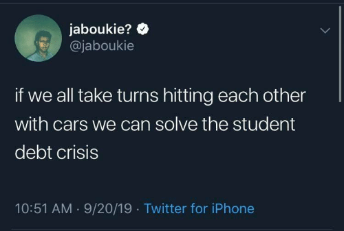 hitting: jaboukie?  @jaboukie  if we all take turns hitting each other  with cars we can solve the student  debt crisis  10:51 AM 9/20/19 Twitter for iPhone