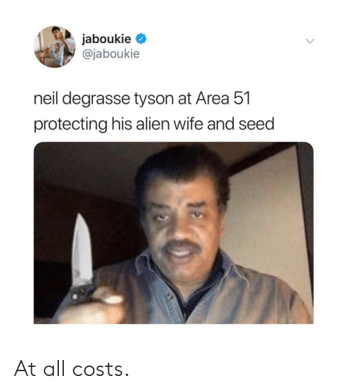 tyson: jaboukie  @jaboukie  neil degrasse tyson at Area 51  protecting his alien wife and seed At all costs.