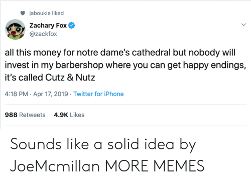 Barbershop: jaboukie liked  Zachary Fox  @zackfox  all this money for notre dame's cathedral but nobody will  invest in my barbershop where you can get happy endings,  it's called Cutz & Nutz  4:18 PM Apr 17, 2019 Twitter for iPhone  4.9K Likes  988 Retweets Sounds like a solid idea by JoeMcmillan MORE MEMES