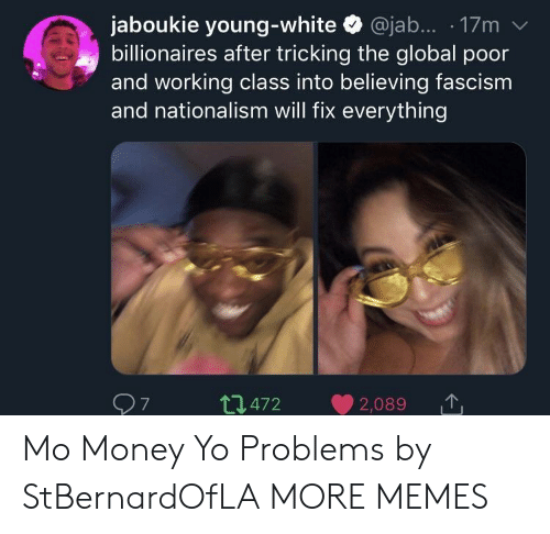 Globalism: jaboukie young-white @jab.... 17m v  billionaires after tricking the global poor  and working class into believing fascism  and nationalism will fix everything  t472 2,089  7 Mo Money Yo Problems by StBernardOfLA MORE MEMES