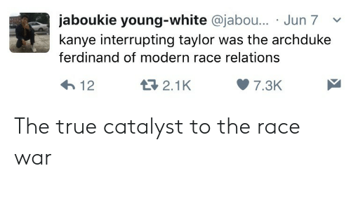 Kanye, True, and White: jaboukie young-white @jabo... Jun 7v  kanye interrupting taylor was the archduke  ferdinand of modern race relations  2.1K  7.3K The true catalyst to the race war