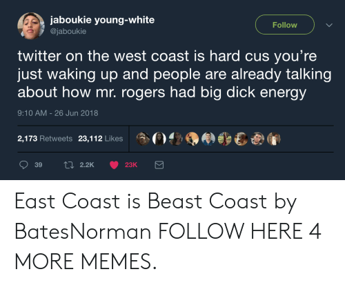 Big Dick, Dank, and Energy: jaboukie young-white  @jaboukie  Follow  twitter on the west coast is hard cus you're  just waking up and people are already talking  about how mr. rogers had big dick energy  9:10 AM-26 Jun 2018  2,173 Retweets 23,112 Likes  A ()?-9  eew  039  2.2K  23K East Coast is Beast Coast by BatesNorman FOLLOW HERE 4 MORE MEMES.