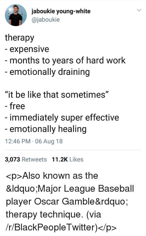 "Baseball, Be Like, and Blackpeopletwitter: jaboukie young-white  @jaboukie  therapy  - expensive  - months to years of hard work  -emotionally draining  ""it be like that sometimes""  - free  immediately super effective  emotionally healing  12:46 PM 06 Aug 18  3,073 Retweets 11.2K Likes <p>Also known as the ""Major League Baseball player Oscar Gamble"" therapy technique. (via /r/BlackPeopleTwitter)</p>"