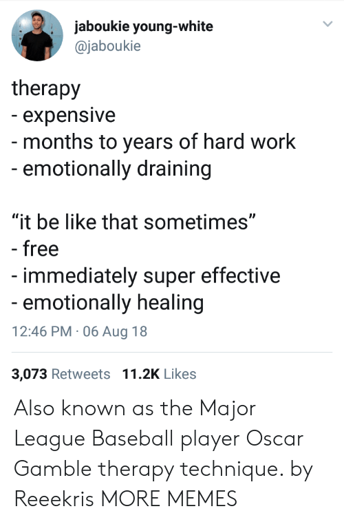 """Baseball Player: jaboukie young-white  @jaboukie  therapy  - expensive  - months to years of hard work  -emotionally draining  """"it be like that sometimes""""  - free  immediately super effective  emotionally healing  12:46 PM 06 Aug 18  3,073 Retweets 11.2K Likes Also known as the Major League Baseball player Oscar Gamble therapy technique. by Reeekris MORE MEMES"""