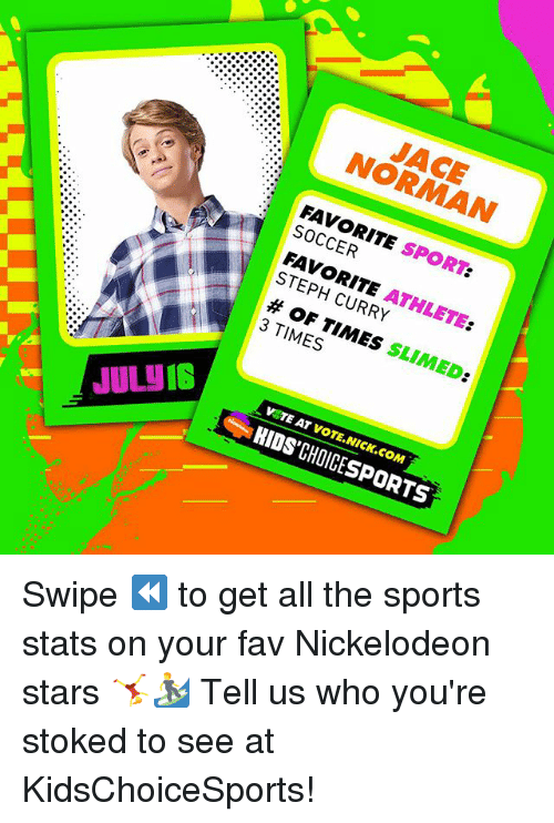 normans: JACE  NORMAN  FAVORITE SPORT:  SOCCER  FAVORITE ATHLETE:  STEPH CURRY  # OF TIMES SLIMED:  3 TIMES  7'Δ  V TE AT VOTE.NICK.COM  JUL IS  1  KIDS'CHOICESPORTS Swipe ⏪ to get all the sports stats on your fav Nickelodeon stars 🤸‍♀️🏄 Tell us who you're stoked to see at KidsChoiceSports!