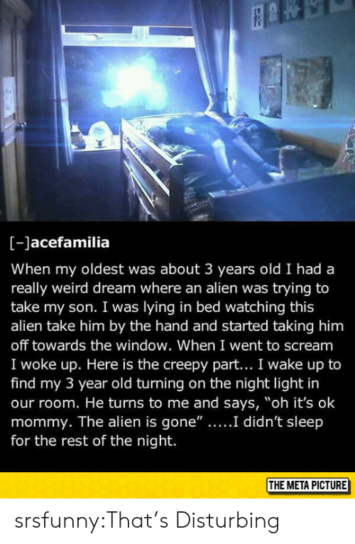 """Lying In Bed: [-Jacefamilia  When my oldest was about 3 years old I had a  really weird dream where an alien was trying to  take my son. I was lying in bed watching this  alien take him by the hand and started taking him  off towards the window. When I went to scream  I woke up. Here is the creepy part... I wake up to  find my 3 year old turning on the night light in  our room. He turns to me and says, """"oh it's ok  he alien is gone""""....I didn't sl  for the rest of the night.  THE META PICTURE srsfunny:That's Disturbing"""
