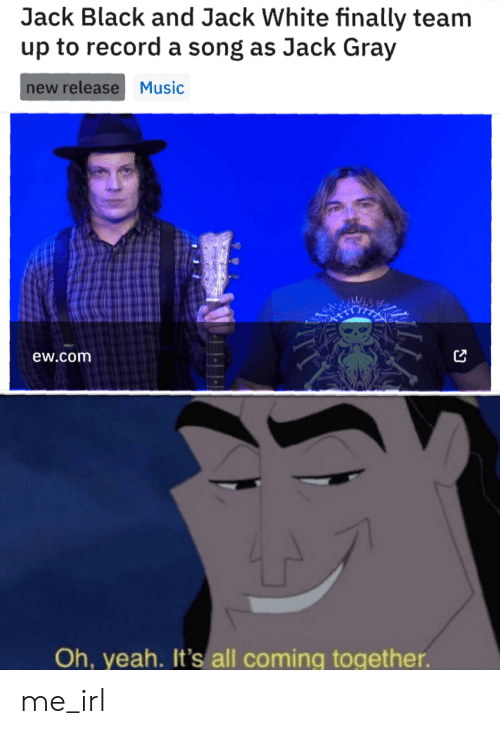 New Release: Jack Black and Jack White finally team  up to record a song as Jack Gray  new release Music  ew.com  Oh, yeah. It's all coming together. me_irl