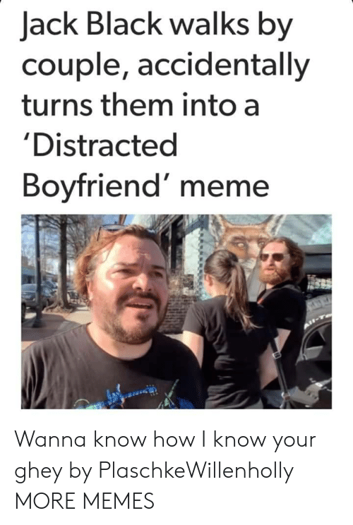 I Know Your: Jack Black walks by  couple, accidentally  turns them into a  'Distracted  Boyfriend' meme Wanna know how I know your ghey by PlaschkeWillenholly MORE MEMES
