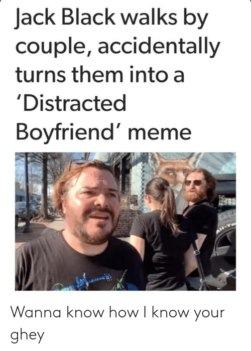 I Know Your: Jack Black walks by  couple, accidentally  turns them into a  'Distracted  Boyfriend' meme Wanna know how I know your ghey