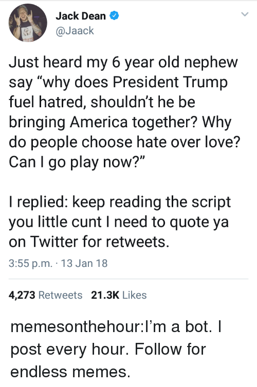 """America, Love, and Memes: Jack Dean  @Jaack  Just heard my 6 year old nephew  say """"why does President Trump  fuel hatred, shouldn't he be  bringing America together? Why  do people choose hate over love?  Can I go play now?""""  I replied: keep reading the script  you little cunt I need to quote ya  on Twitter for retweets  3:55 p.m. 13 Jan 18  4,273 Retweets 21.3K Likes memesonthehour:I'm a bot. I post every hour. Follow for endless memes."""