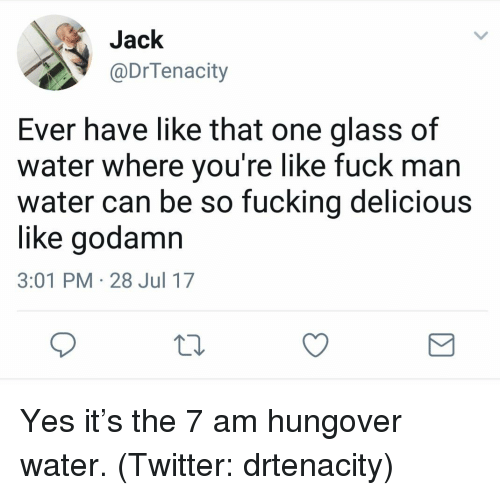 Fucking, Twitter, and Fuck: Jack  @DrTenacity  Ever have like that one glass of  water where you're like fuck man  water can be so fucking delicious  like godamn  3:01 PM 28 Jul 17 Yes it's the 7 am hungover water. (Twitter: drtenacity)