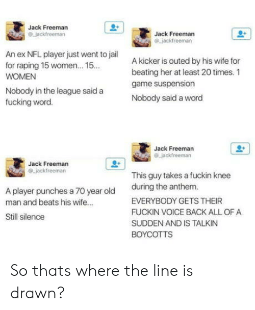 kicker: Jack Freeman  Jack Freeman  An ex NFL player just went to jail  for raping 15 women... 15  WOMEN  A kicker is outed by his wife for  beating her at least 20 times. 1  game suspension  Nobody said a word  Nobody in the league said a  fucking word.  Jack Freeman  Jack Freeman  This guy takes a fuckin knee  during the anthem  A player punches a 70 year old  man and beats his wife...  EVERYBODY GETS THEIR  FUCKIN VOICE BACK ALL OF A  SUDDEN AND IS TALKIN  Still silence So thats where the line is drawn?