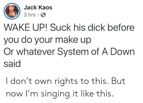 Singing: Jack Kaos  3 hrs  atan oleso yo  WAKE UP! Suck his dick before  you do your make up  Or whatever System of A Down  said I don't own rights to this. But now I'm singing it like this.