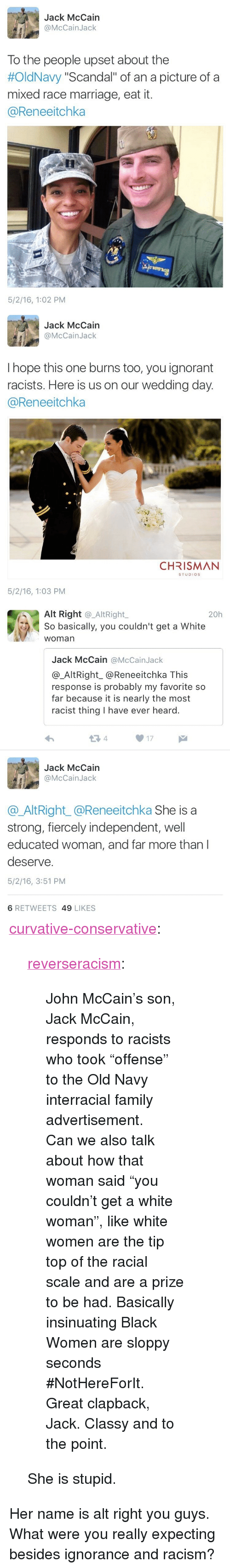 "Family, Ignorant, and Marriage: Jack McCain  @McCainJack  To the people upset about the  #OldNavy ""Scandal"" of an a picture of a  mixed race marriage, eat it.  @Reneeitchka  5/2/16, 1:02 PM   Jack McCain  @McCainJack  I hope this one burns too, you ignorant  racists. Here is us on our wedding day  @Reneeitchka  CHRISMAN  STUDIOS  5/2/16, 1:03 PM   Alt Right @_AltRight,  So basically, you couldn't get a White  woman  20h  Jack McCain @McCainJack  @_AltRight_@Reneeitchka This  response is probably my favorite so  far because it is nearly the most  racist thing I have ever heard.  13 4  17  Jack McCain  @McCainJack  @AltRight_@Reneeitchka She is a  strong, fiercely independent, well  educated woman, and far more than l  deserve.  5/2/16, 3:51 PM  6 RETWEETS 49 LIKES <p><a class=""tumblr_blog"" href=""http://curvative-conservative.tumblr.com/post/144360719358"">curvative-conservative</a>:</p> <blockquote> <p><a class=""tumblr_blog"" href=""http://reverseracism.tumblr.com/post/143805626093"">reverseracism</a>:</p> <blockquote> <p>John McCain's son, Jack McCain, responds to racists who took ""offense"" to the Old Navy interracial family advertisement. </p>  <p>Can we also talk about how that woman said ""you couldn't get a white woman"", like white women are the tip top of the racial scale and are a prize to be had. Basically insinuating Black Women are sloppy seconds #NotHereForIt. Great clapback, Jack. Classy and to the point.</p> </blockquote> <p>She is stupid.</p> </blockquote>  <p>Her name is alt right you guys. What were you really expecting besides ignorance and racism?</p>"