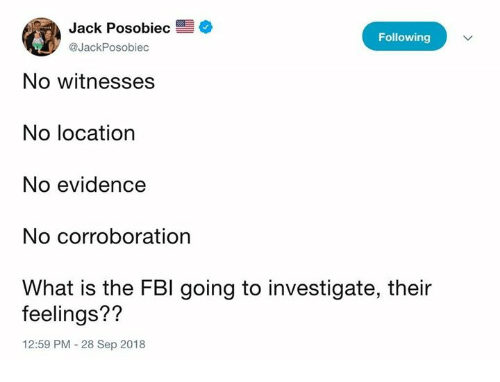 Fbi, Memes, and What Is: Jack Posobiec  @JackPosobiec  Following  No witnesses  No location  No evidence  No corroboration  What is the FBI going to investigate, their  feelings??  12:59 PM 28 Sep 2018
